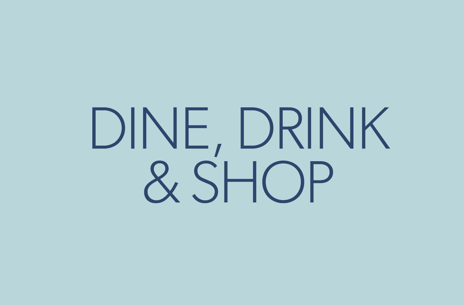 dine, drink, shop