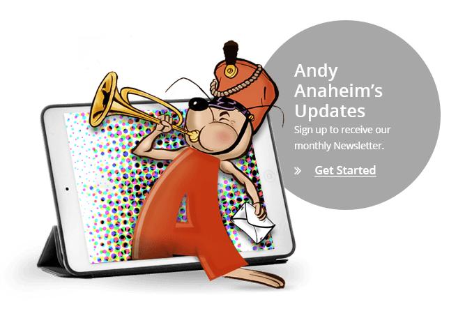 Andy Anaheim&#39s Updates - Sign up to receive our monthly newsletter.